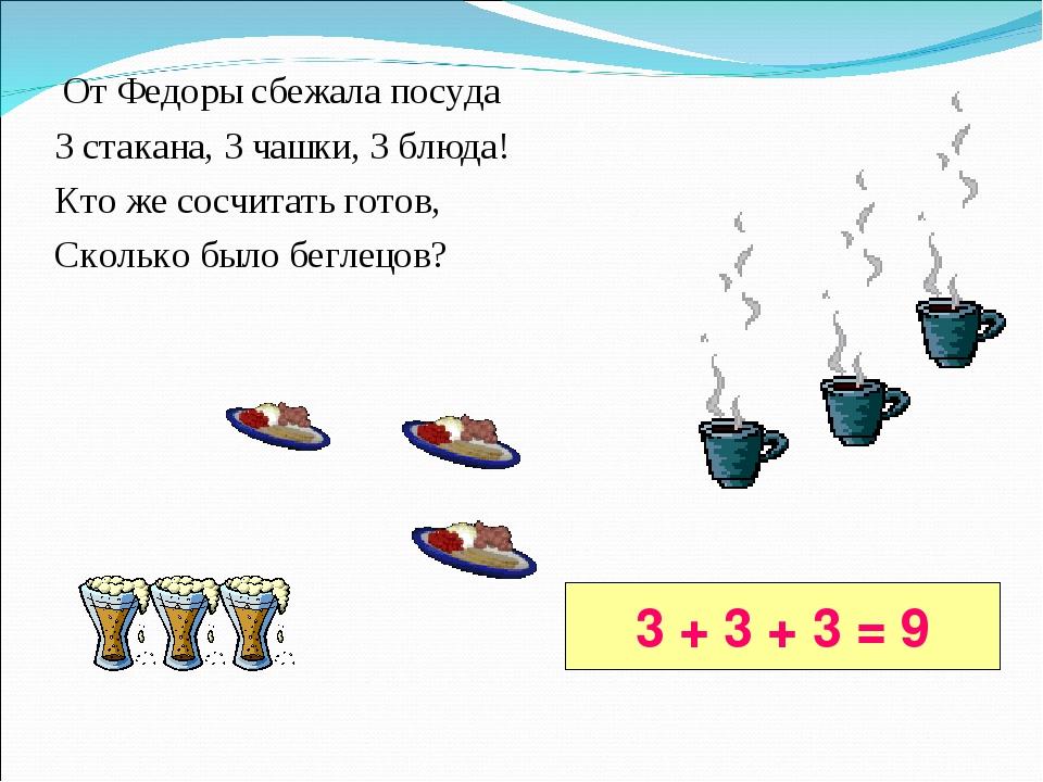 От Федоры сбежала посуда 3 стакана, 3 чашки, 3 блюда! Кто же сосчитать готов...