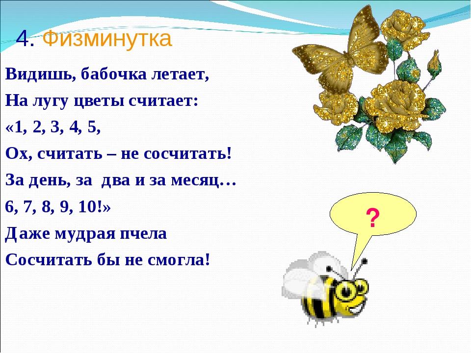 4. Физминутка Видишь, бабочка летает, На лугу цветы считает: «1, 2, 3, 4, 5,...