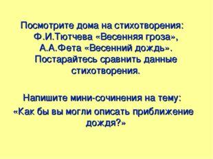 Посмотрите дома на стихотворения: Ф.И.Тютчева «Весенняя гроза», А.А.Фета «Вес
