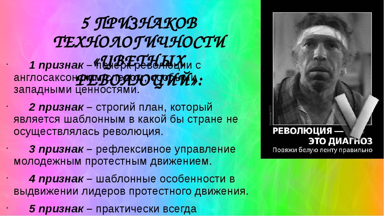 5 ПРИЗНАКОВ ТЕХНОЛОГИЧНОСТИ «ЦВЕТНЫХ РЕВОЛЮЦИЙ»: 1 признак– почерк революции...
