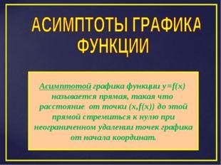Асимптотой графика функции y=f(x) называется прямая, такая что расстояние от
