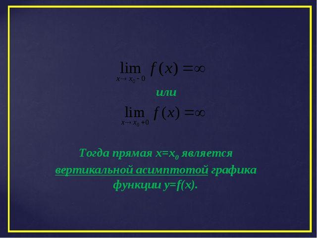 Тогда прямая х=х0 является вертикальной асимптотой графика функции y=f(x). или
