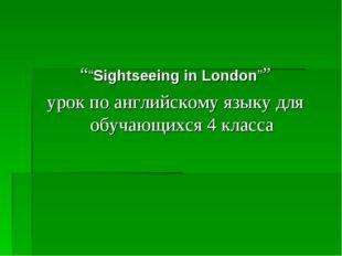 """""Sightseeing in London"""" урок по английскому языку для обучающихся 4 класса"