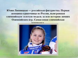 Юлия Липницкая — российская фигуристка. Первая женщина-одиночница из России,