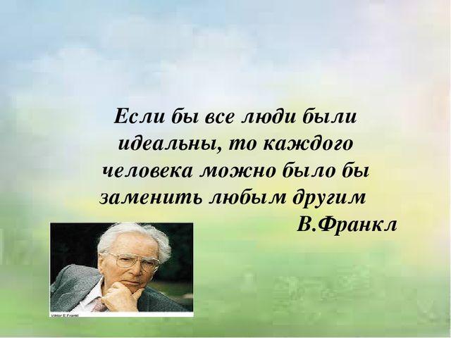 Если бы все люди были идеальны, то каждого человека можно было бы заменить лю...