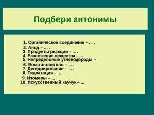 Подбери антонимы 1. Органическое соединение – ... . 2. Анод – ... . 3. Продук