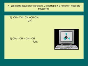 К данному веществу написать 2 изомера и 1 гомолог. Назвать вещества 1) СН3- С
