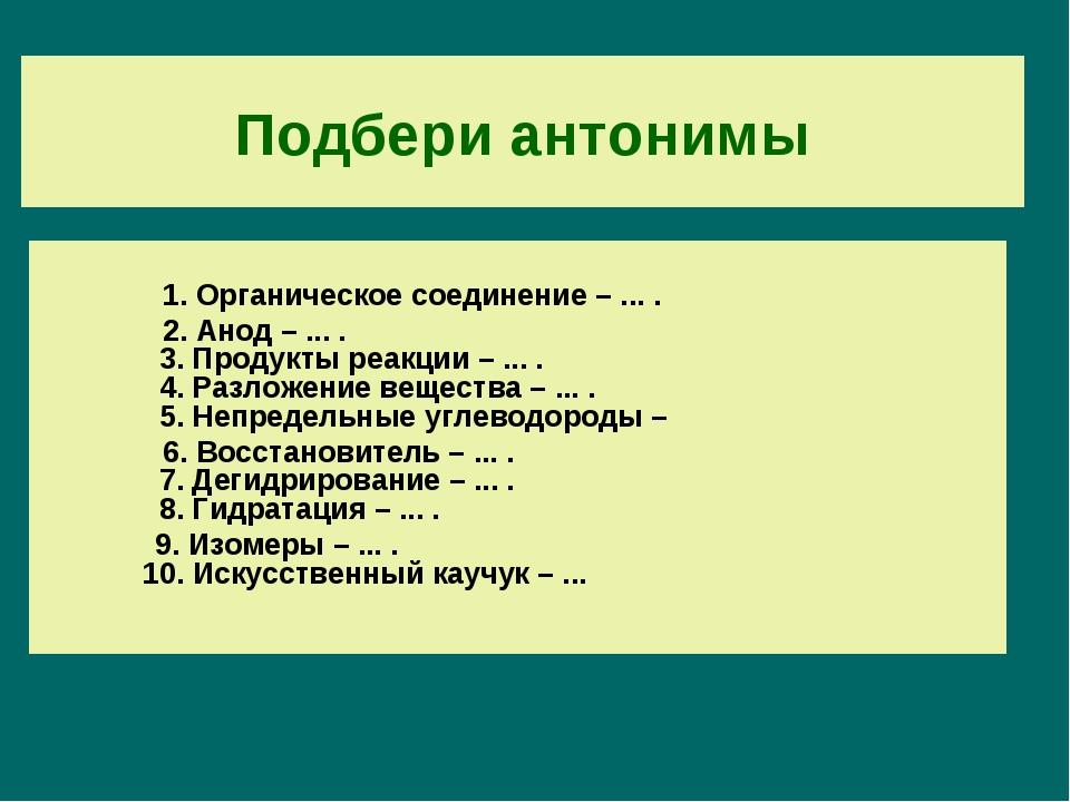 Подбери антонимы 1. Органическое соединение – ... . 2. Анод – ... . 3. Продук...