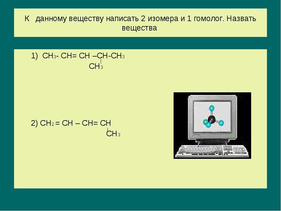 К данному веществу написать 2 изомера и 1 гомолог. Назвать вещества 1) СН3- С...