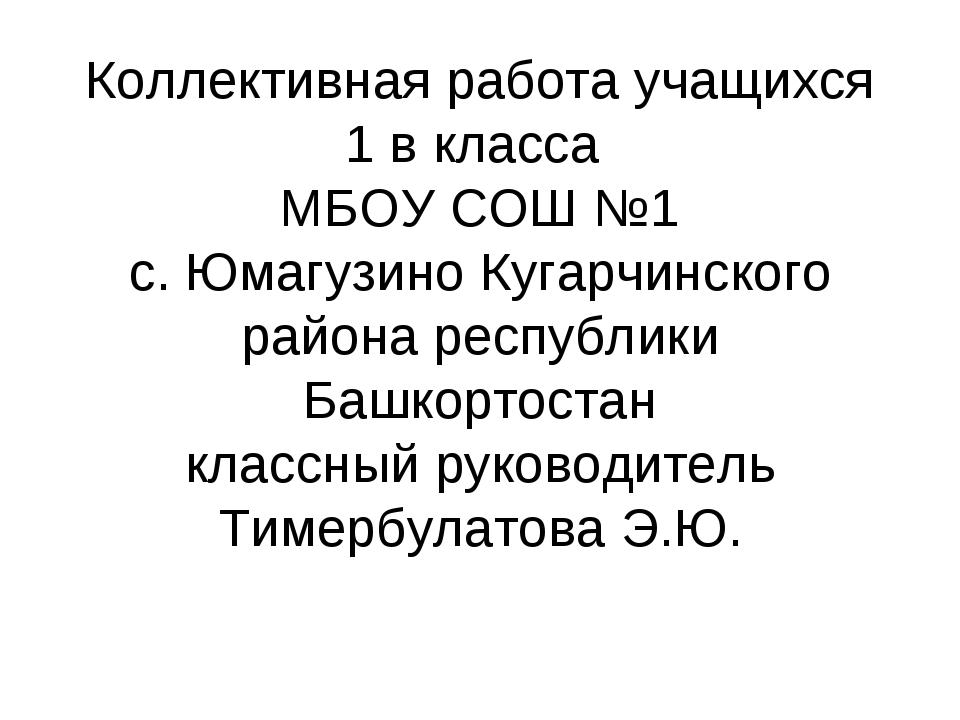 Коллективная работа учащихся 1 в класса МБОУ СОШ №1 с. Юмагузино Кугарчинског...