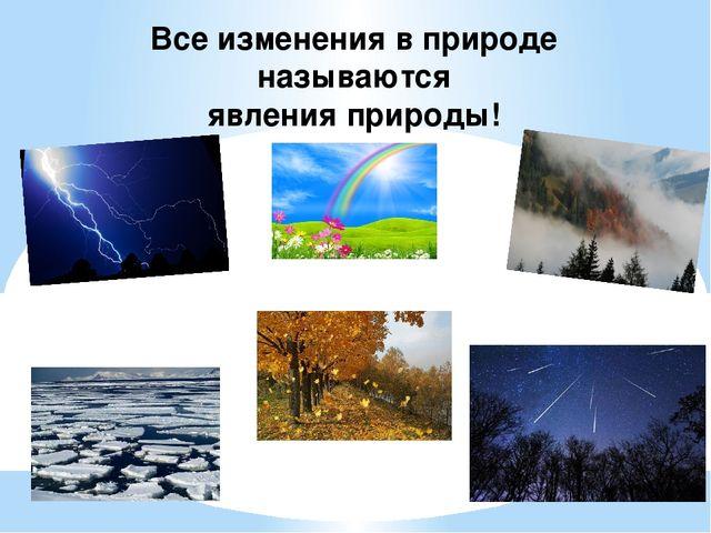 Все изменения в природе называются явления природы!