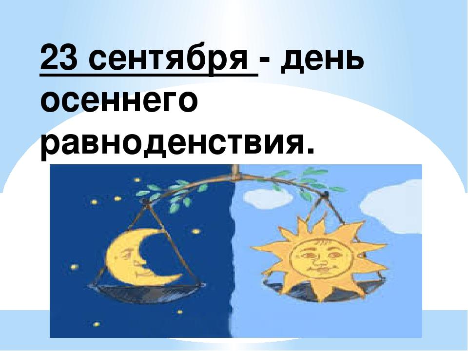 23 сентября - день осеннего равноденствия.