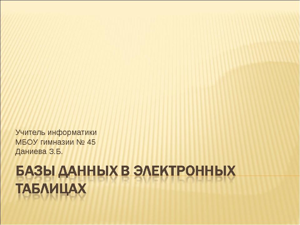 Учитель информатики МБОУ гимназии № 45 Даниева З.Б.