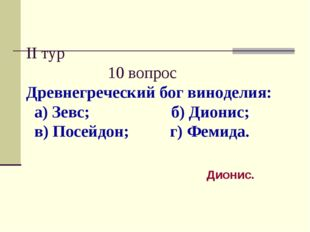 II тур 10 вопрос Древнегреческий бог виноделия: а) Зевс; б) Дионис; в) Посейд