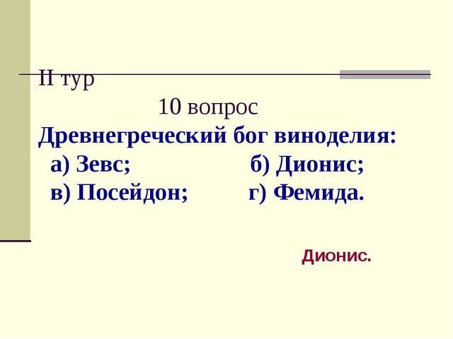 II тур 10 вопрос Древнегреческий бог виноделия: а) Зевс; б) Дионис; в) Посейд...