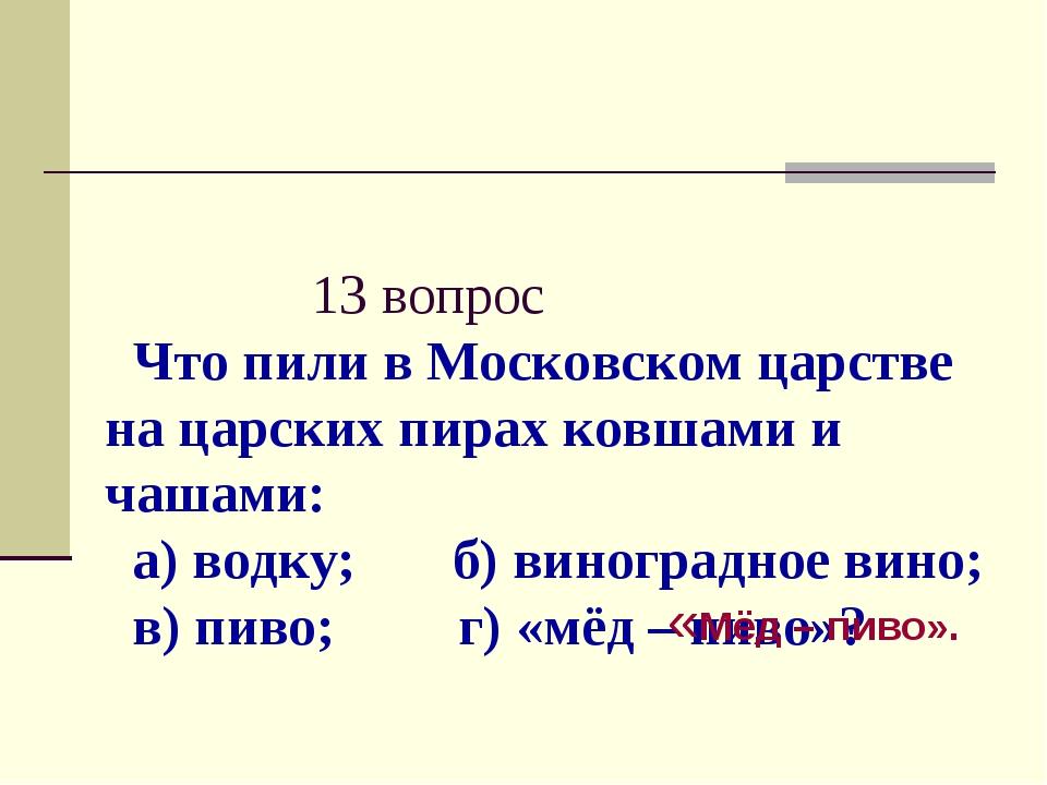 13 вопрос Что пили в Московском царстве на царских пирах ковшами и чашами: а...