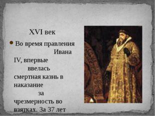 XVI век Во время правления Ивана IV, впервые ввелась смертная казнь в наказа