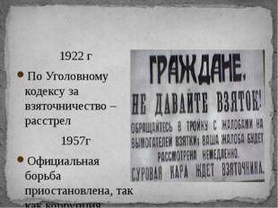 1922 г По Уголовному кодексу за взяточничество – расстрел 1957г Официальная