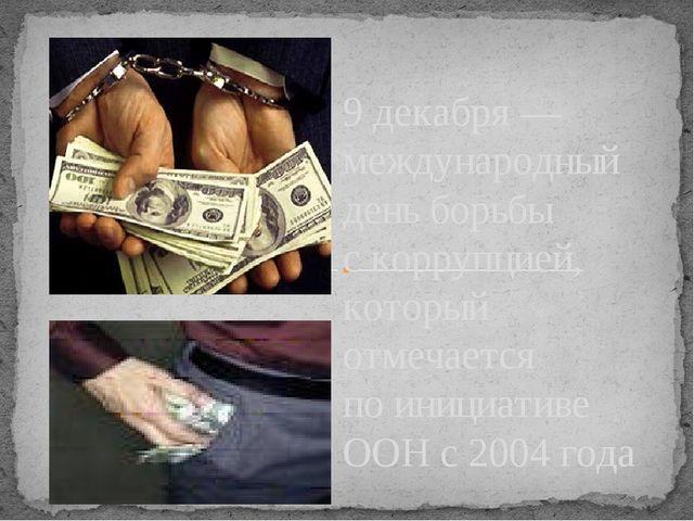 9декабря— международный день борьбы скоррупцией, который отмечается поини...