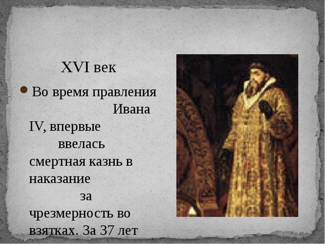 XVI век Во время правления Ивана IV, впервые ввелась смертная казнь в наказа...