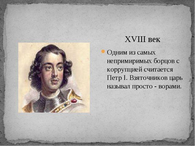 XVIII век Одним из самых непримиримых борцов с коррупцией считается Петр I....