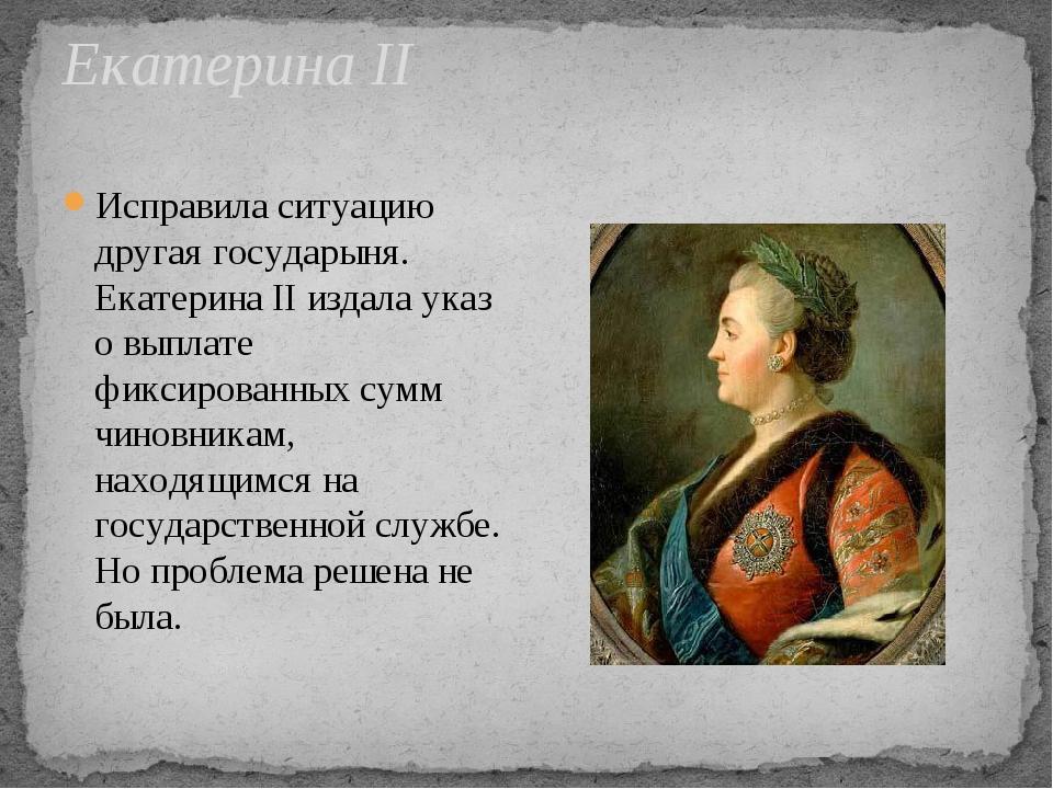 Екатерина II Исправила ситуацию другая государыня. Екатерина II издала указ о...