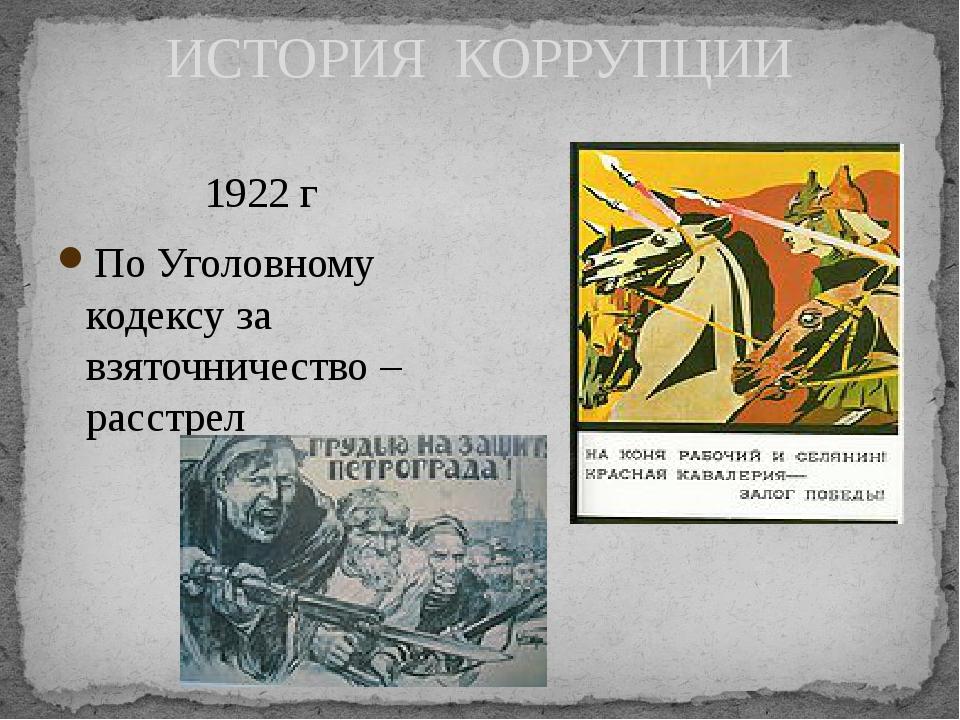 ИСТОРИЯ КОРРУПЦИИ 1922 г По Уголовному кодексу за взяточничество – расстрел