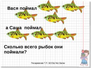 Вася поймал а Саша поймал Сколько всего рыбок они поймали? Писаревская Т.П. Б