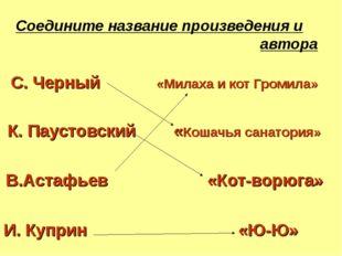 Соедините название произведения и автора C. Черный «Милаха и кот Громила» К.