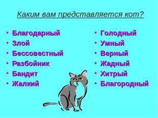 Каким вам представляется кот? Благодарный Злой Бессовестный Разбойник Бандит