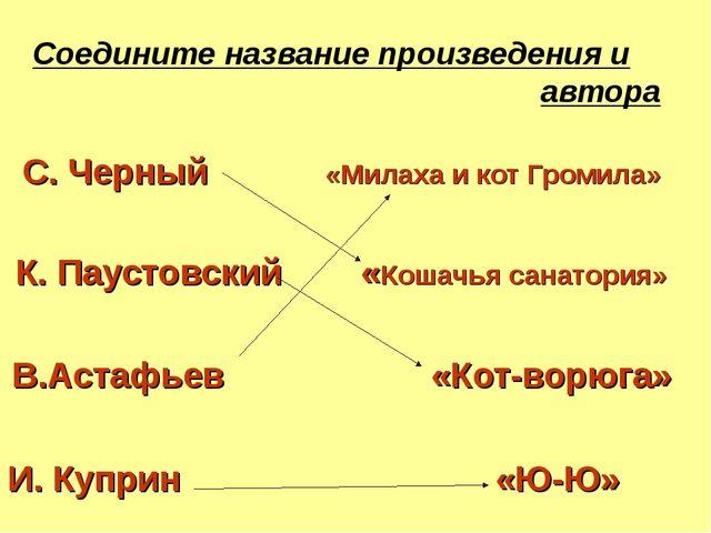 Соедините название произведения и автора C. Черный «Милаха и кот Громила» К....