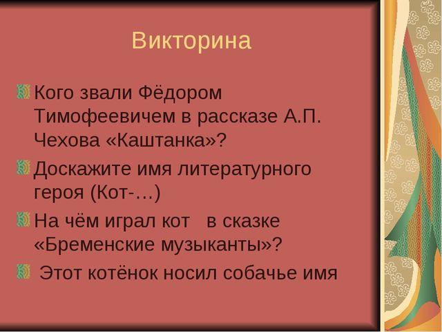 Викторина Кого звали Фёдором Тимофеевичем в рассказе А.П. Чехова «Каштанка»?...