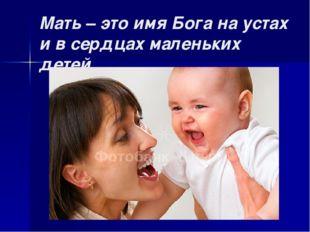 Мать – это имя Бога на устах и в сердцах маленьких детей…