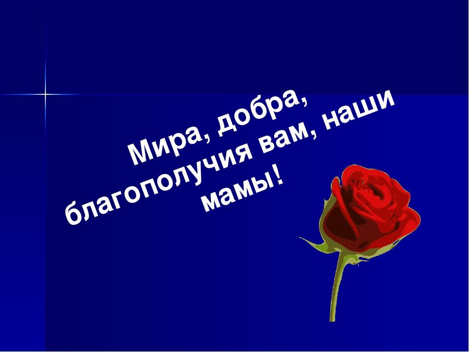 Мира, добра, благополучия вам, наши мамы!