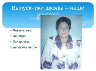Чевычалова Зинаида Захаровна – директор школы Выпускники школы – наши учителя