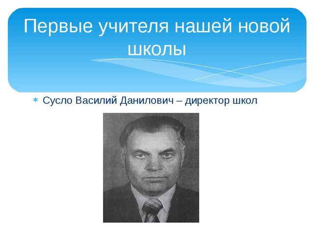 Первые учителя нашей новой школы Сусло Василий Данилович – директор школ