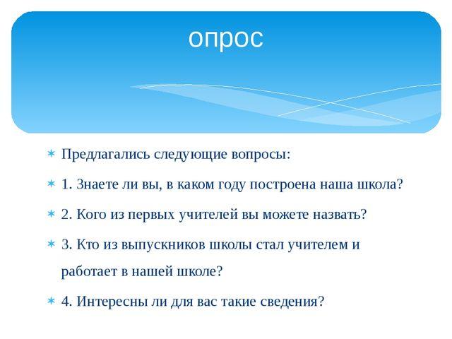 Предлагались следующие вопросы: 1. Знаете ли вы, в каком году построена наша...