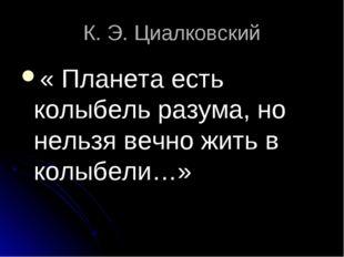 К. Э. Циалковский « Планета есть колыбель разума, но нельзя вечно жить в колы