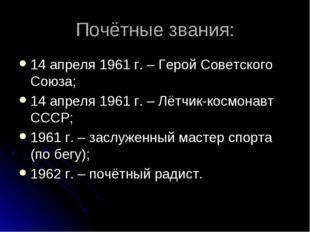 Почётные звания: 14 апреля 1961 г. – Герой Советского Союза; 14 апреля 1961 г