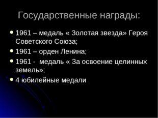 Государственные награды: 1961 – медаль « Золотая звезда» Героя Советского Сою
