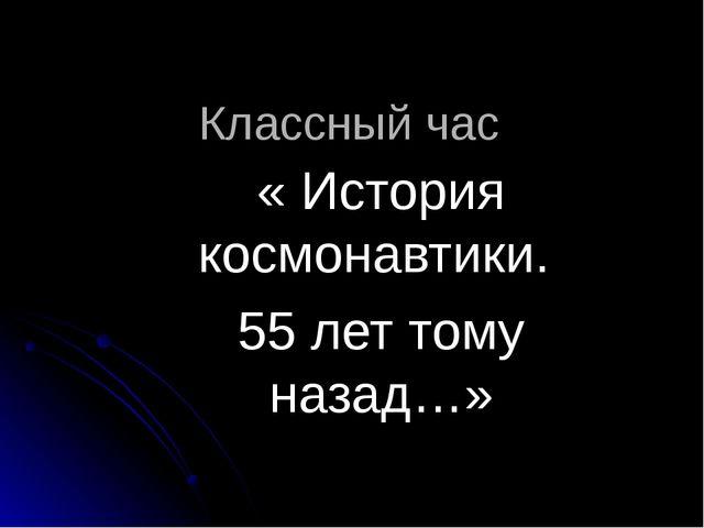 Классный час « История космонавтики. 55 лет тому назад…»