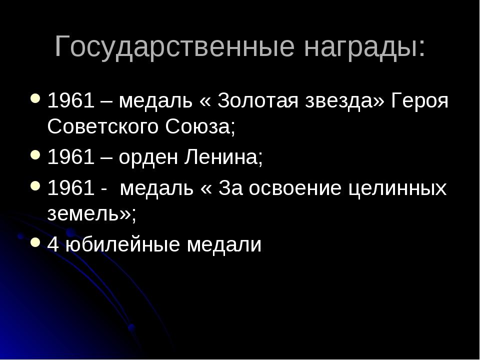 Государственные награды: 1961 – медаль « Золотая звезда» Героя Советского Сою...