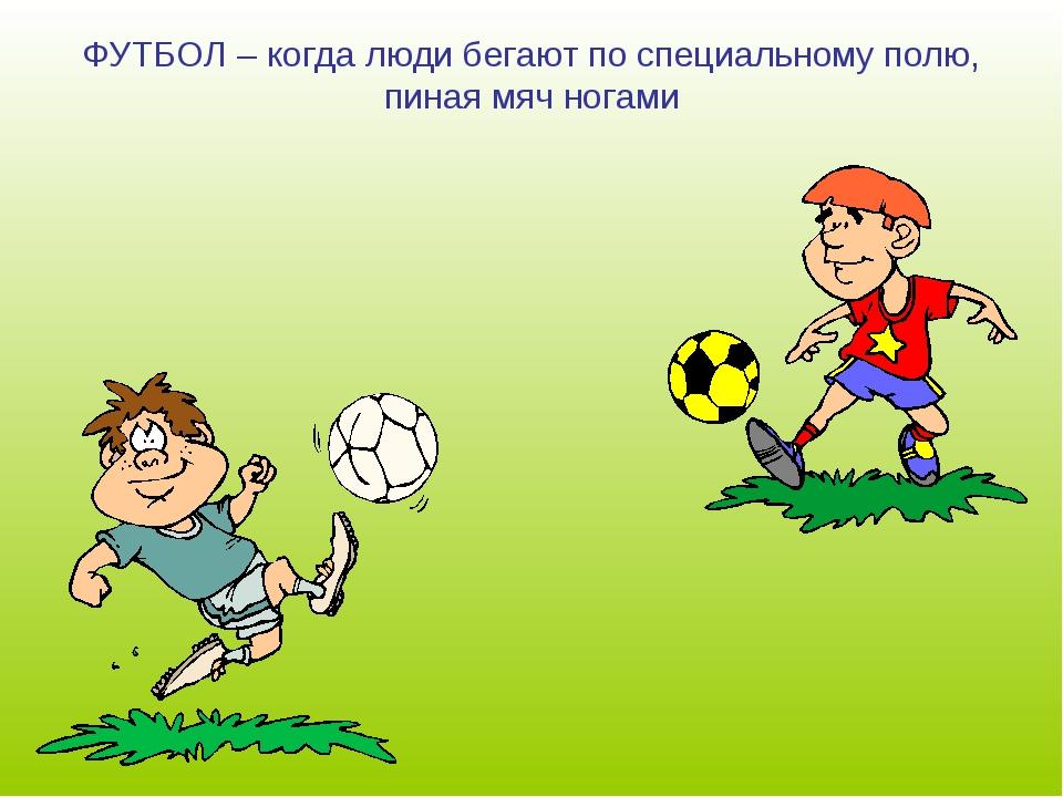 ФУТБОЛ – когда люди бегают по специальному полю, пиная мяч ногами