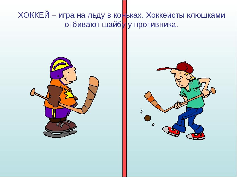 ХОККЕЙ – игра на льду в коньках. Хоккеисты клюшками отбивают шайбу у противни...