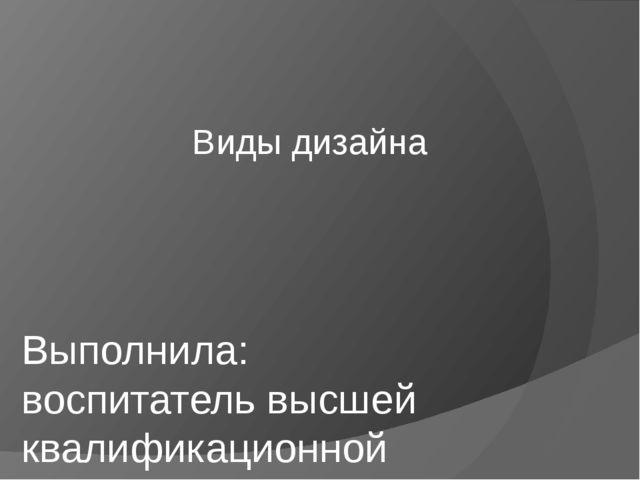 Виды дизайна Выполнила: воспитатель высшей квалификационной категории Василь...