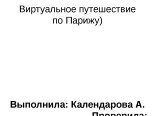 Виртуальное путешествие по Парижу) Выполнила: Календарова А. Проверила: Литви