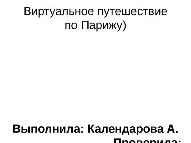 Виртуальное путешествие по Парижу) Выполнила: Календарова А. Проверила: Литви...