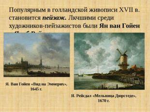 Популярным в голландской живописи XVII в. становится пейзаж. Лкчшими среди ху