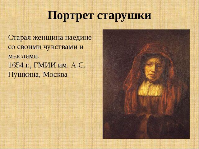 Портрет старушки Старая женщина наедине со своими чувствами и мыслями. 1654 г...