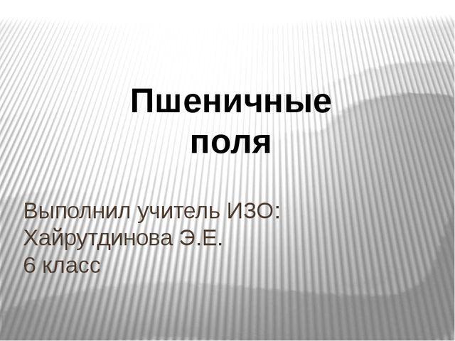 Выполнил учитель ИЗО: Хайрутдинова Э.Е. 6 класс Пшеничные поля